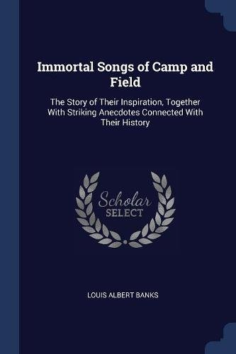 Download Immortal Songs of Camp and Field: The Story of Their Inspiration, Together With Striking Anecdotes Connected With Their History pdf