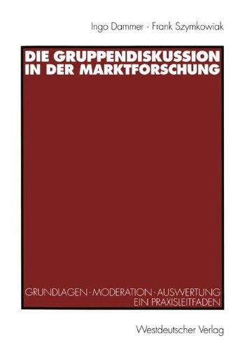 Die Gruppendiskussion in der Marktforschung: Grundlagen ― Moderation ― Auswertung Ein Praxisleitfaden