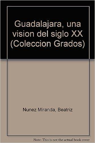 Guadalajara, una visión del siglo XX (Colección Grados) (Spanish Edition): Beatriz Núñez Miranda: 9789686255171: Amazon.com: Books