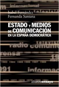 Estado y medios de comunicación en la España democrática Alianza Ensayo: Amazon.es: Fernandez Alonso, Maria Isabel, Santana Cruz, Fernanda: Libros