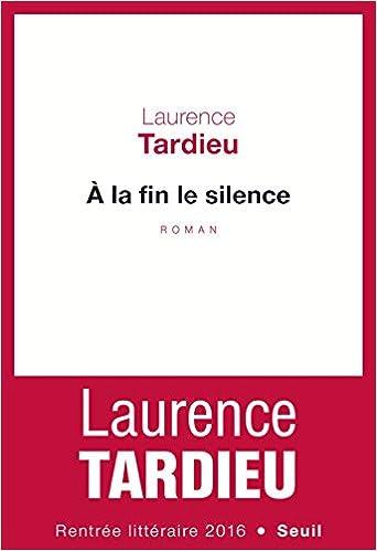 A la fin le silence (Rentrée Littéraire 2016) - Laurence Tardieu