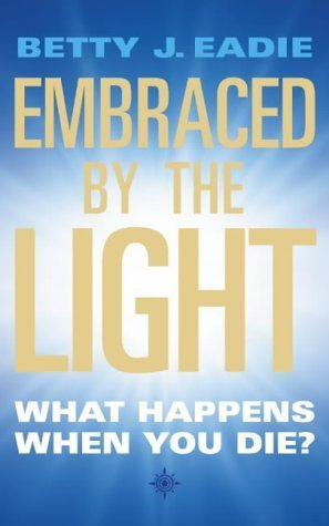 Embraced By The Light: What Happens When You Die? by Betty J. Eadie (2003-08-18)