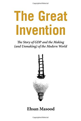 The Great Invention � The Story of GDP and the Making and Unmaking of the Modern World