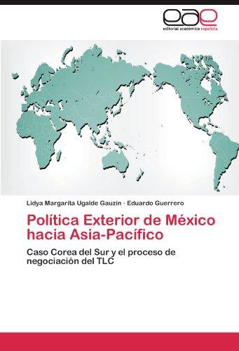 Politica Exterior de Mexico hacia Asia-Pacifico: Caso Corea del Sur y el proceso de negociacion del TLC (Spanish Edition) [Lidya Margarita Ugalde Gauzin - Eduardo Guerrero] (Tapa Blanda)