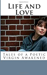 Life and Love: Tales of a Poetic Virgin Awakened
