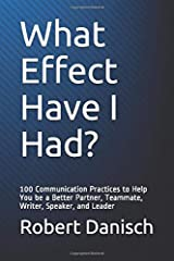 What Effect Have I Had?: 100 Communication Practices to Help You be a Better Partner, Teammate, Writer, Speaker, and Leader Paperback