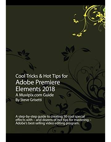 Cool Tricks /& Hot Tips for Adobe Premiere Elements 2018 A step-by-step guide to creating 50 cool special effects with Adobe Premiere Elements