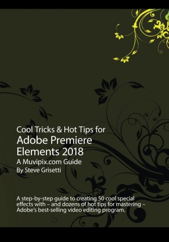Cool Tricks & Hot Tips for Adobe Premiere Elements 2018: A step-by-step guide to creating 50 cool special effects with Adobe Premiere Elements