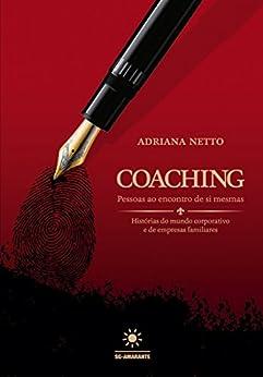 Coaching: Pessoas ao encontro de si mesmas - Histórias do mundo corporativo e de empresas familiares por [Netto, Adriana]
