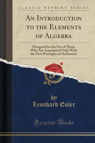 An Introduction to the Elements of Algebra: Designed for the Use of Those Who Are Acquainted Only with the First Principles of Arithmetic (Classic Reprint) -  Leonhard Euler, Paperback