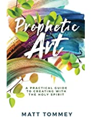 Prophetic Art: A Practical Guide for Creating with the Holy Spirit