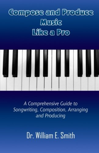 Compose And Produce Music Like A Pro: A Comprehensive Guide to Songwriting, Composing, Arranging and Producing