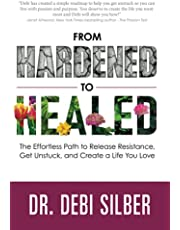 From Hardened to Healed: The Effortless Path to Release Resistance, Get Unstuck, and Create a Life You Love