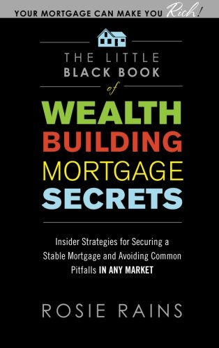 The Little Black Book of Wealth Building Mortgage Secrets: Insider Strategies for Securing a Stable Mortgage and Avoiding Common Pitfalls in Any Market (Real Estate)