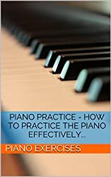 Piano Practice - How To Practice The Piano Effectively... (Piano Exercises Book 1) (English Edition)
