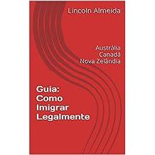 Guia: Como Imigrar Legalmente: Austrália Canadá Nova Zelândia (Portuguese Edition)