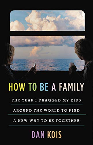 How to Be a Family: The Year I Dragged My Kids Around the World to Find a New Way to Be Together (Koi Of The World)