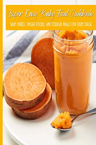Super Easy Baby Food Cookbook Baby Purées, Finger Foods, and Toddler Meals For Every Stage: Fast Fresh Natural Wholesome Healthy Homemade Foods For Babies; Great for 6-8, 7-9, 9-12 months old;