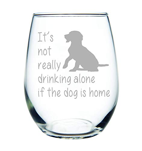 It's not really drinking alone if the dog is home stemless wine glass, 15 oz. Perfect Dog Lover Gift for him or her (dog) - Laser -