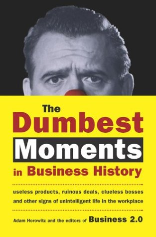 The Dumbest Moments in Business History: Useless Products, Ruinous Deals, Clueless Bosses, and OtherSigns of Unintelligent Life in the Workplace