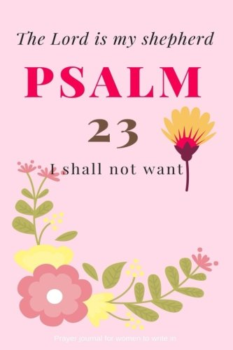 Psalm 23 Prayer - Psalm 23: The Lord is my shepherd; I shall not want: Prayer journal for women to write in