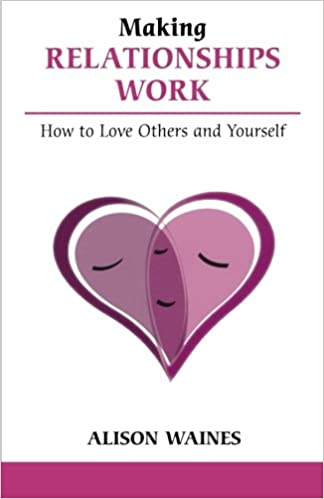 Making Relationships Work: How to Love Others And Yourself (Overcoming Common Problems)
