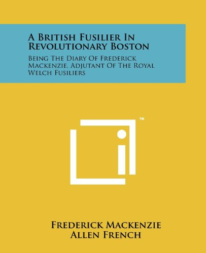A British Fusilier In Revolutionary Boston: Being The Diary Of Frederick Mackenzie, Adjutant Of The Royal Welch Fusiliers