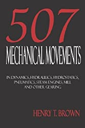 507 Mechanical Movements in Dynamics, Hydraulics, Hydrostatics, Pneumatics, Steam Engines, Mill and Other Gearing by Henry T. Brown (2006-05-05)