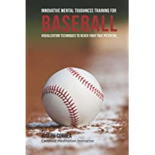 Innovative Mental Toughness Training for Baseball: Visualization Techniques to Reach Your True Potential