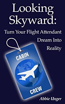 Looking Skyward: Turn Your Flight Attendant Dream Into Reality by [Unger, Abbie]