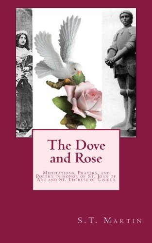 The Dove and Rose: Prayers, Poetry, and Meditations devoted to St. Joan of Arc and St. Thérèse of ()