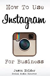 How To Use Instagram For Business - A Practical Guide For Marketers, Business Owners and Entrepreneurs