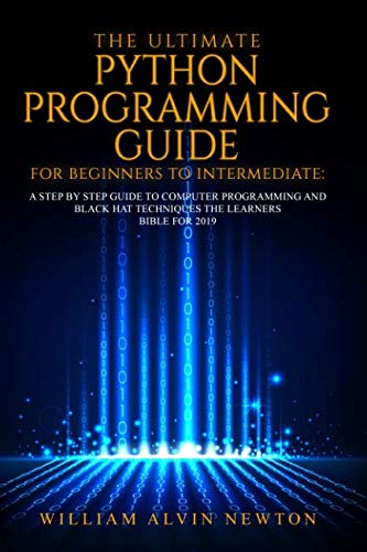 THE ULTIMATE PYTHON PROGRAMMING GUIDE FOR BEGINNERS TO INTERMEDIATE: A STEP BY STEP GUIDE TO COMPUTER PROGRAMMING 2019 (Hacking With Python The Ultimate Beginners Guide)