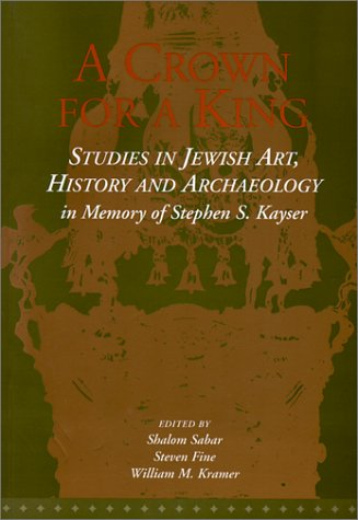 A Crown for a King: Studies in Jewish Art, History, and Archaeology in Memory of Stephen S. Kayser