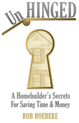 UnHinged: A Homebuilder's Secrets for Saving Time and Money