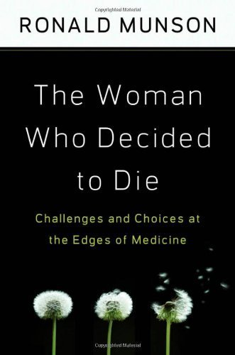 The Woman Who Decided to Die: Challenges and Choices at the Edges of Medicine 1st edition by Munson, Ronald (2009) Hardcover - The Woman Who Decided To Die