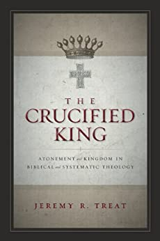 The Crucified King: Atonement and Kingdom in Biblical and Systematic Theology by [Treat, Jeremy R.]