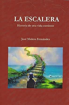 LA ESCALERA Historia de una vida corriente: Historia de una vida corriente eBook: Fernández, josé Molero: Amazon.es: Tienda Kindle