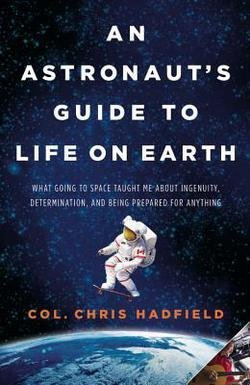 Chris Hadfield: An Astronaut's Guide to Life on Earth : What Going to Space Taught Me about Ingenuity, Determination, and Being Prepared for Anything (Hardcover); 2013 Edition (Chris Hadfield Guide To Life On Earth)