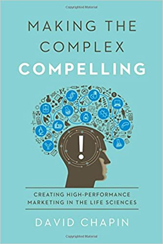 Making the complex compelling creating high performance marketing in the life sciences david chapin 9781605440354 amazon com books