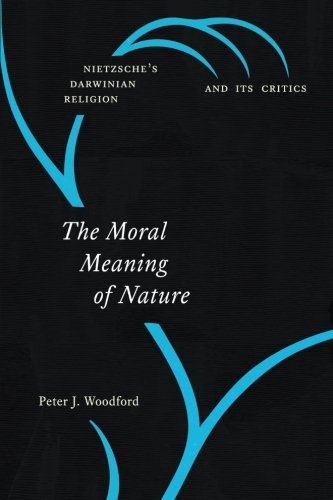 The Moral Meaning of Nature: Nietzsche's Darwinian Religion and Its Critics