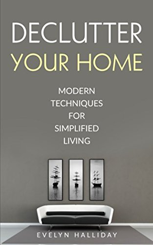 Declutter Your Home: Modern Techniques For Happiness Through Simplified Living (Declutter Your Life Series)