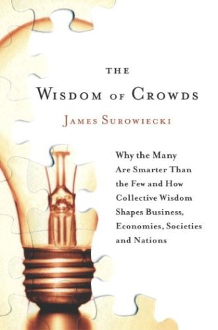 The Wisdom of Crowds: Why the Many Are Smarter Than the Few and How Collective Wisdom Shapes Business, Economies, Societ