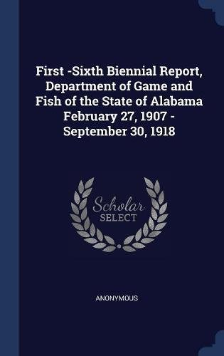 First -Sixth Biennial Report, Department of Game and Fish of the State of Alabama February 27, 1907 -September 30, 1918 pdf