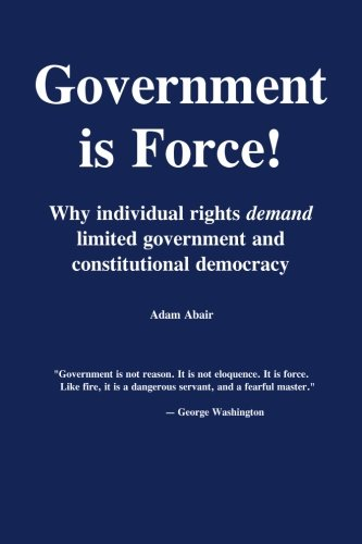Government is Force!: Why individual rights demand limited government and constitutional democracy