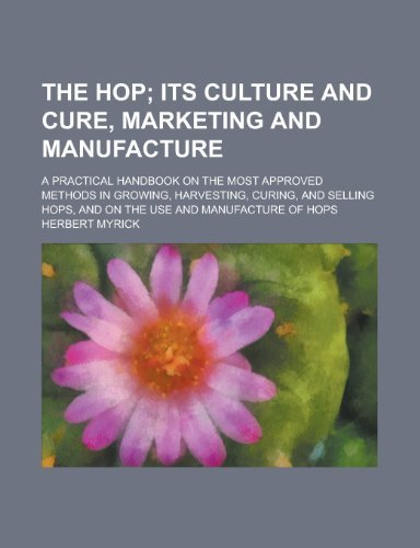The Hop; A Practical Handbook on the Most Approved Methods in Growing, Harvesting, Curing, and Selling Hops, and on the Use and Manufacture of Hops by U. S. Government (2012-10-12)