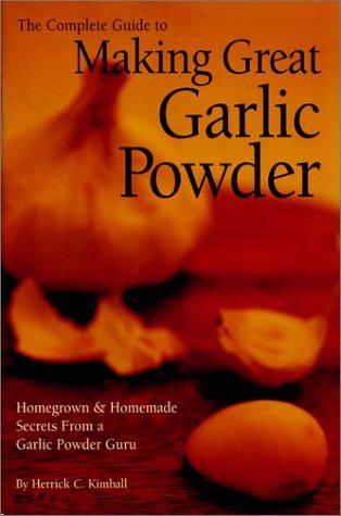 The Complete Guide to Making Great Garlic Powder: Homegrown & Homemade Secrets From a Garlic Powder Guru