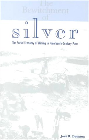 The Bewitchment of Silver: The Social Economy of Mining in Nineteenth-Century Peru (Ohio RIS Latin America Series)