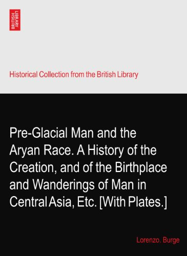 Pre-Glacial Man and the Aryan Race. A History of the Creation, and of the Birthplace and Wanderings of Man in Central Asia, Etc. [With Plates.]