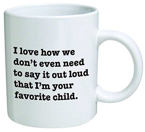 I Love how we don't even need to say it loud that I'm your favorite child – Coffee Mug © By Heaven Creations 11 oz -Funny Inspirational and sarcasm, mom, dad